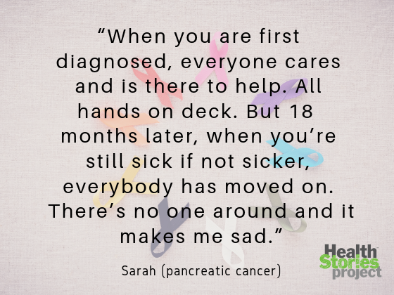 """When you are first diagnosed, everyone cares and is there to help. All hands on deck. But 18  months later, when you're still sick if not sicker, everybody has moved on. There's no one around and it makes me sad."" -- Sarah (pancreatic cancer)"